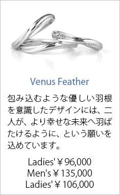 人気結婚指輪5位 Venus Feather Ladies'¥96,000 Men's¥135,000 Ladies'¥106,000 包み込むような優しい羽根を意識したデザインには、二人が、より幸せな未来へ羽ばたけるように、という願いを込めています。