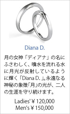 人気結婚指輪6位 Diana D. Ladies'¥120,000 Men's¥150,000 月の女神「ディアナ」の名にふさわしく、まるで、噴水を流れる水に月光が反射しているように輝く「Diana D.」。永遠なる神秘の象徴「月」の光が、二人の生涯を守り続けます。