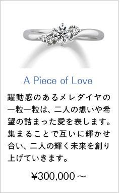 人気婚約指輪4位 A Piece of Love ¥300,000~ 躍動感のあるメレダイヤの一粒一粒は、二人の想いや希望の詰まった愛を表します。集まることで互いに輝かせ合い、二人の輝く未来を創り上げていきます。