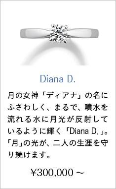 人気婚約指輪5位 Diana D. ¥300,000~ 月の女神「ディアナ」の名にふさわしく、まるで、噴水を流れる水に月光が反射しているように輝く「Diana D.」。永遠なる神秘の象徴「月」の光が、二人の生涯を守り続けます。