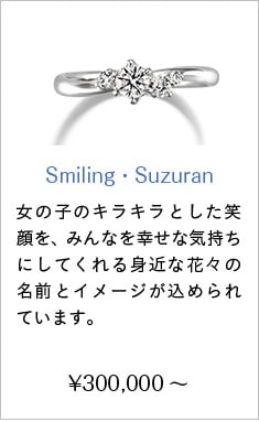 人気婚約指輪11位 Smiling・Suzuran ¥270,000〜 女の子のキラキラとした笑顔を、愛らしさでみんなを幸せな気持ちにする花々に重ねたエンゲージリングシリーズ。一つ一つのリングには愛らしい存在でみんなを幸せな気持ちにしてくれる身近な花々の名前とイメージが込められています。