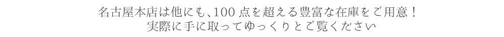 名古屋本店は他にも、100点を超える豊富な在庫をご用意! 実際に手に取ってゆっくりとご覧ください